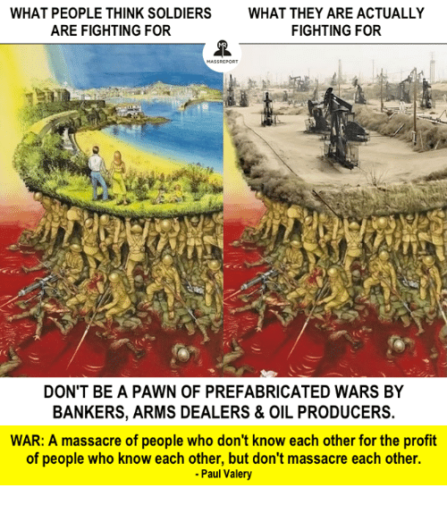 Pawned: WHAT PEOPLE THINK SOLDIERS  WHAT THEY ARE ACTUALLY  ARE FIGHTING FOR  FIGHTING FOR  DON'T BE A PAWN OF PREFABRICATED WARS BY  BANKERS, ARMS DEALERS & OIL PRODUCERS.  WAR: A massacre of people who don't know each other for the profit  of people who know each other, but don't massacre each other.  -Paul Valery