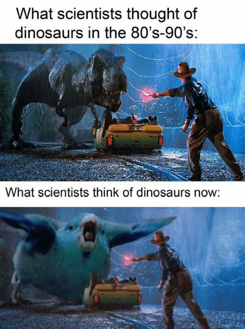scientists: What scientists thought of  dinosaurs in the 80's-90's:  What scientists think of dinosaurs now: