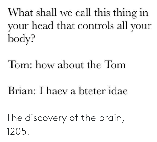 Head, Brain, and How: What shall we call this thing in  vour head that controls all vour  body?  Tom: how about the Tom  Brian: I haev a bteter idae The discovery of the brain, 1205.