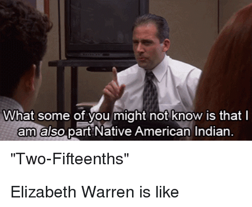"""Elizabeth Warren, Native American, and American: What some of you might not know is that l  am also part Native American Indian  """"Two-Fifteenths'"""" Elizabeth Warren is like"""