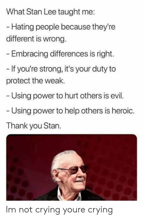 Crying, Not Crying, and Stan: What Stan Lee taught me:  - Hating people because they're  different is wrong.  Embracing differences is right.  - If you're strong, it's your duty to  protect the weak.  Using power to hurt others is evil.  Using power to help others is heroic.  Thank you Stan. Im not crying youre crying