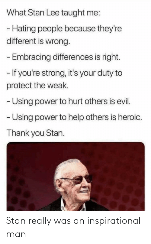 Stan, Stan Lee, and Thank You: What Stan Lee taught me:  - Hating people because they're  different is wrong.  Embracing differences is right.  - If you're strong, it's your duty to  protect the weak.  Using power to hurt others is evil.  Using power to help others is heroic.  Thank you Stan. Stan really was an inspirational man