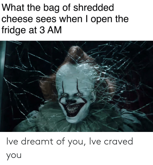 Cheese, Fridge, and Open: What the bag of shredded  cheese sees when I open the  fridge at 3 AM Ive dreamt of you, Ive craved you