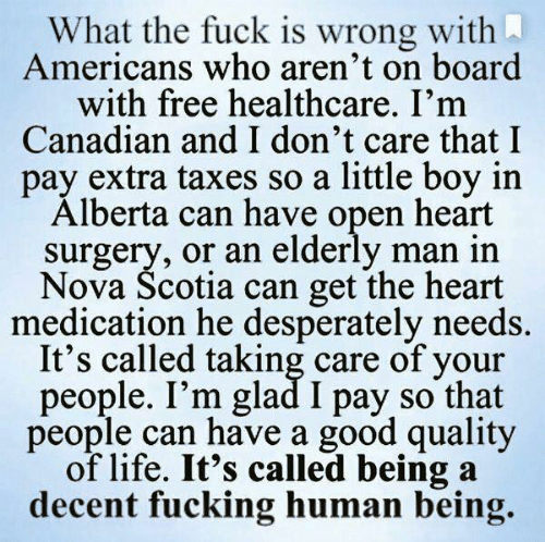 human: What the fuck is wrong with  Americans who aren't on board  with free healthcare. I'm  Canadian and I don't care that I  pay extra taxes so a little boy in  Alberta can have open heart  surgery, or an elderly man in  Nova Scotia can get the heart  medication he desperately needs.  It's called taking care of your  people. I'm glad I pay so that  people can have a good quality  of life. It's called being a  decent fucking human being.
