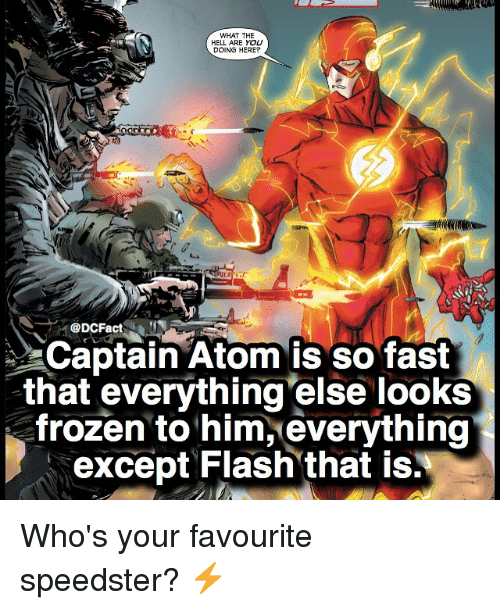 Exceptation: WHAT THE  HELL ARE YOU  DOING HERE?  DCFact  Captain Atom is so fast  that everything else looks  frozen to him, everything  except Flash that is. Who's your favourite speedster? ⚡️