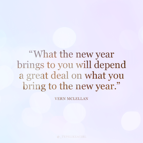 """Brings: """"What the new year  brings to you will depend  a great deal on what you  bring to the new year.""""  VERN MCLELLAN  @_TYPELIKEAGIRL"""