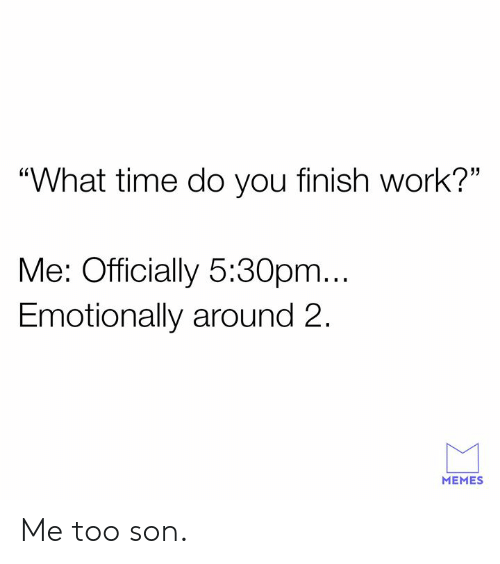 """Dank, Memes, and Work: """"What time do you finish work?""""  Me: Officially 5:30pm...  Emotionally around 2.  MEMES Me too son."""