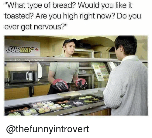 """Dank Memes, Bread, and You: What type of bread? Would you like it  toasted? Are you high right now? Do you  ever get nervous?""""  Il @thefunnyintrovert"""