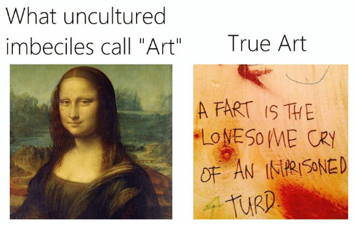 """imbeciles: What uncultured  imbeciles call """"Art""""  True Art  A FART IS THE  URD"""