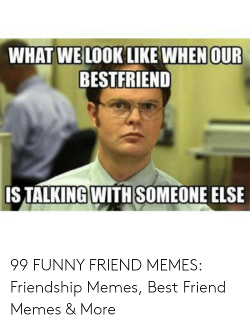 Best Friend, Funny, and Memes: WHAT WE LOOK LIKE WHENOUR  BESTFRIEND  ISTALKING WITH SOMEONE ELSE 99 FUNNY FRIEND MEMES: Friendship Memes, Best Friend Memes & More