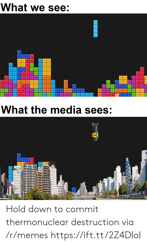 Memes, Media, and Down: What we see:  What the media sees: Hold down to commit thermonuclear destruction via /r/memes https://ift.tt/2Z4DloI