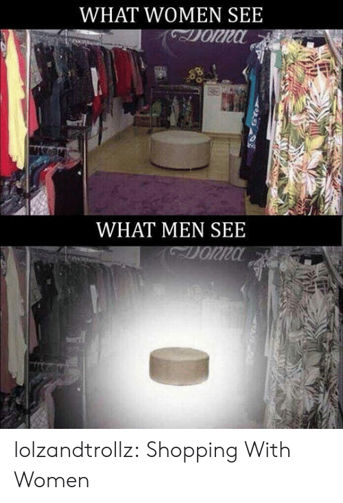 Shopping, Tumblr, and Blog: WHAT WOMEN SEE  WHAT MENSEE lolzandtrollz:  Shopping With Women