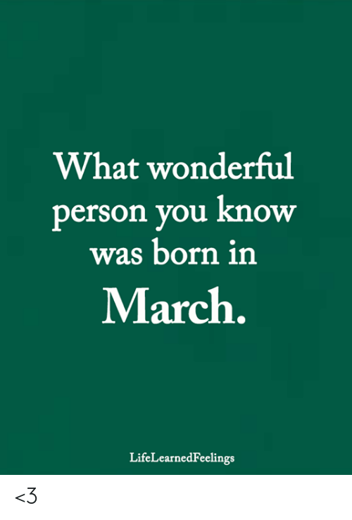 Memes, 🤖, and March: What wonderful  person you know  was born in  March.  LifeLearnedFeelings <3
