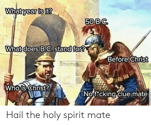 clue: What year is it?  50 B.C  What does B.C. stand for?  Before Christ  8memes  Who is Christ?  Nof cking clue mate Hail the holy spirit mate
