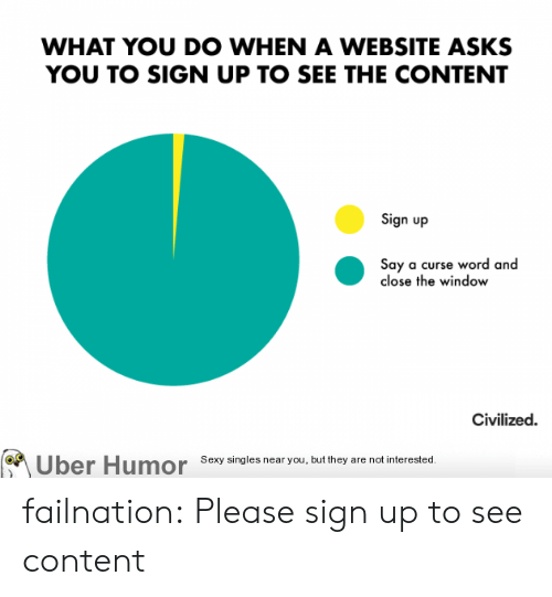 Sexy, Tumblr, and Uber: WHAT YOU Do WHEN A WEBSITE ASKS  YOU TO SIGN UP TO SEE THE CONTENT  Sign up  Say a curse word and  close the window  Civilized  Uber Humor Sexy singles near you, but they are not interested failnation:  Please sign up to see content