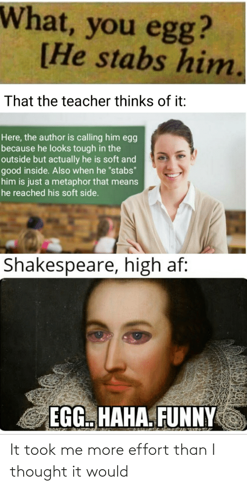 "egg: What, you egg?  [He stabs him.  That the teacher thinks of it:  Here, the author is calling him egg  because he looks tough in the  outside but actually he is soft and  good inside. Also when he ""stabs""  him is just a metaphor that means  he reached his soft side.  Shakespeare, high af:  EGG. HAHA. FUNNY It took me more effort than I thought it would"