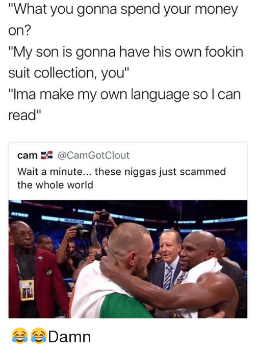 "Camming: ""What you gonna spend your money  on?  My son is gonna have his own fookin  suit collection, you""  ""ma make my own language so I can  read""  cam嚣@CamGotClout  Wait a minute... these niggas just scammed  the whole world 😂😂Damn"