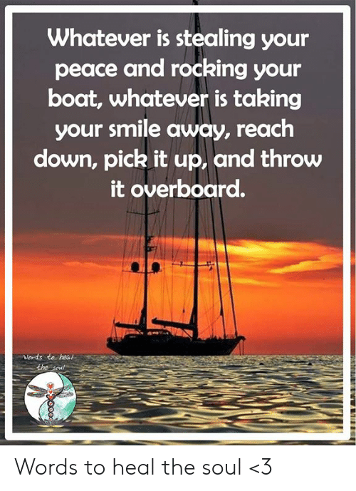 Memes, Smile, and Peace: Whatever is stealing your  peace and rocking your  boat, whatever is taking  your smile away, reach  down, pick it up, and throw  it overboard.  Words to heal  the soul Words to heal the soul <3
