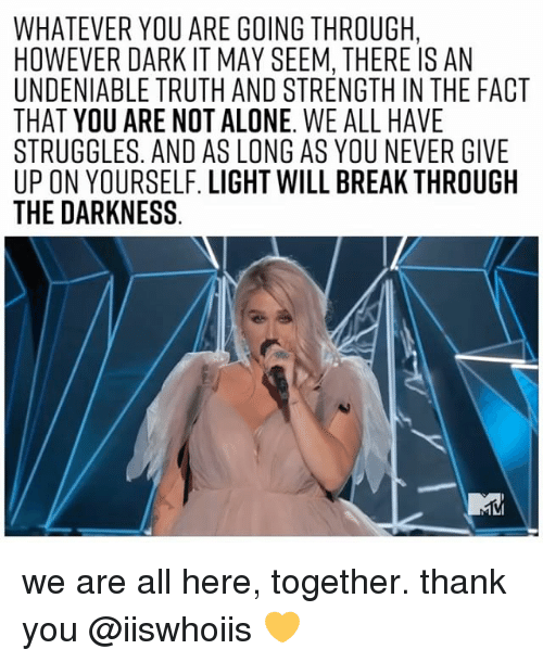 Seemes: WHATEVER YOU ARE GOING THROUGH,  HOWEVER DARK IT MAY SEEM, THERE IS AN  UNDENIABLE TRUTH AND STRENGTH IN THE FACT  THAT YOU ARE NOT ALONE. WE ALL HAVE  STRUGGLES. AND AS LONG AS YOU NEVER GIVE  UP ON YOURSELF. LIGHT WILL BREAK THROUGH  THE DARKNESS we are all here, together. thank you @iiswhoiis 💛