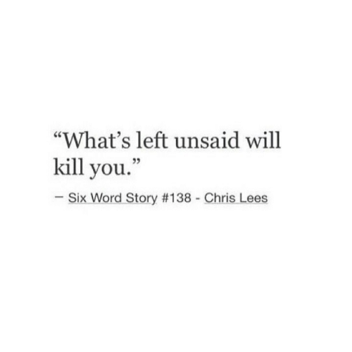 "Word, Will, and You: ""What's left unsaid will  kill you.""  -Six Word Story #138 - Chris Lees"