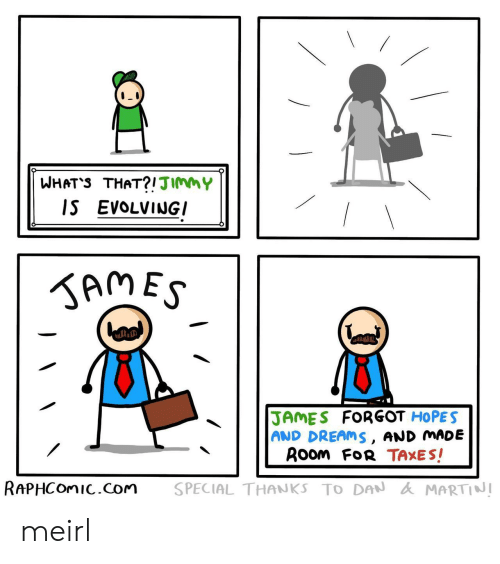 Taxes, Dreams, and MeIRL: WHAT'S THAT?!JImmY  IS EVOLVINGI  KAMES  JAMES FORGOT HOPES  AND DREAMS, AND MADE  ROom FoR TAXES!  RAPHCOMIC.com  SPECIAL THANKS TO DAN AMARTINI meirl