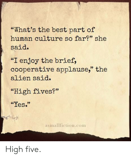"Alien, Best, and Applause: ""What's the best part of  human culture so far?"" she  said.  ""I enjoy the brief,  cooperative applause,"" the  alien said.  ""High fives?""  ""Yes.""  asmallfiction.com High five."