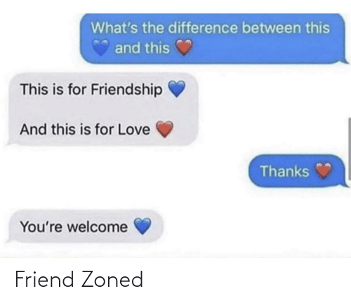 whats: What's the difference between this  and this  This is for Friendship  And this is for Love  Thanks  You're welcome Friend Zoned