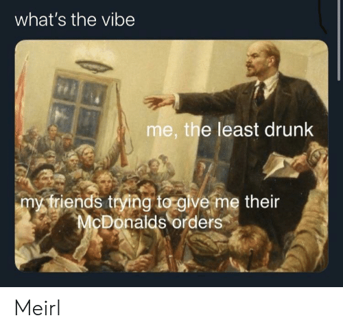 The Vibe: what's the vibe  me, the least drunk  my triends trying to glve me their  McDonalds orders Meirl