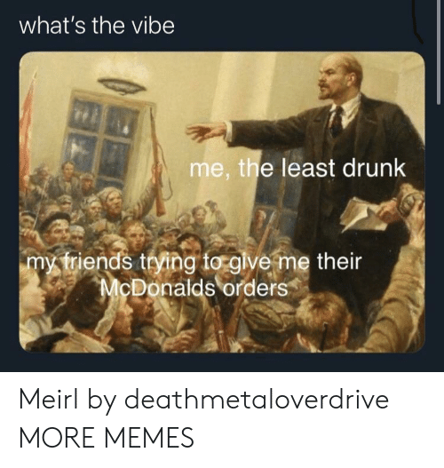 The Vibe: what's the vibe  me, the least drunk  my triends trying to glve me their  McDonalds orders Meirl by deathmetaloverdrive MORE MEMES