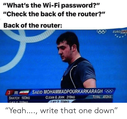 "Router: ""What's the Wi-Fi password?""  ""Check the back of the router?""  Back of the router:  EURO SPO  SAEID MOHAMMADPOURKARKARAGH  3 IRI  TOTAL 402KG  CLEAN&JERK 219KG  LIFT 2 224KG  SNATCH 183KG  LICT 1 21OKG ""Yeah…., write that one down"""