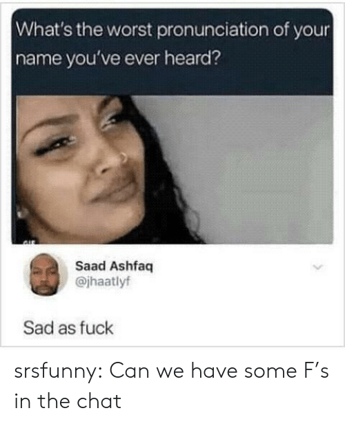 The Worst, Tumblr, and Blog: What's the worst pronunciation of your  name you've ever heard?  Saad Ashfaq  @jhaatlyf  Sad as fuck srsfunny:  Can we have some F's in the chat