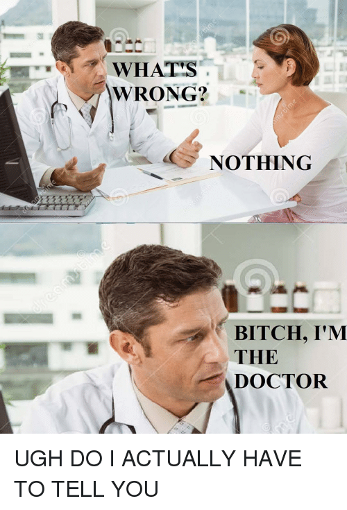 Whats Wrong Nothing: WHAT'S  WRONG?  NOTHING  BITCH, I'M  THE  DOCTOR UGH DO I ACTUALLY HAVE TO TELL YOU