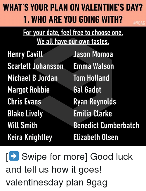 9gag, Choose One, and Chris Evans: WHAT'S YOUR PLAN ON VALENTINE'S DAY?  1. WHO ARE YOU GOING WITH?  For your date, feel free to choose one,  We all have our own tastes.  9GAG  Henry Cavill  Scarlett Johansson  Michael B Jordan  Margot Robbie  Chris Evans  Blake Lively  Will Smith  Keira Knightley  Jason Momoa  Emma Watson  Tom Holland  Gal Gadot  Ryan Reynolds  Emilia Clarke  Benedict Cumberbatch  Elizabeth Olsen [➡️ Swipe for more] Good luck and tell us how it goes! valentinesday plan 9gag