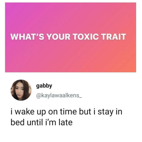 In Bed: WHAT'S YOUR TOXIC TRAIT  gabby  @kaylawaalkens  i wake up on time but i stay in  bed until i'm late