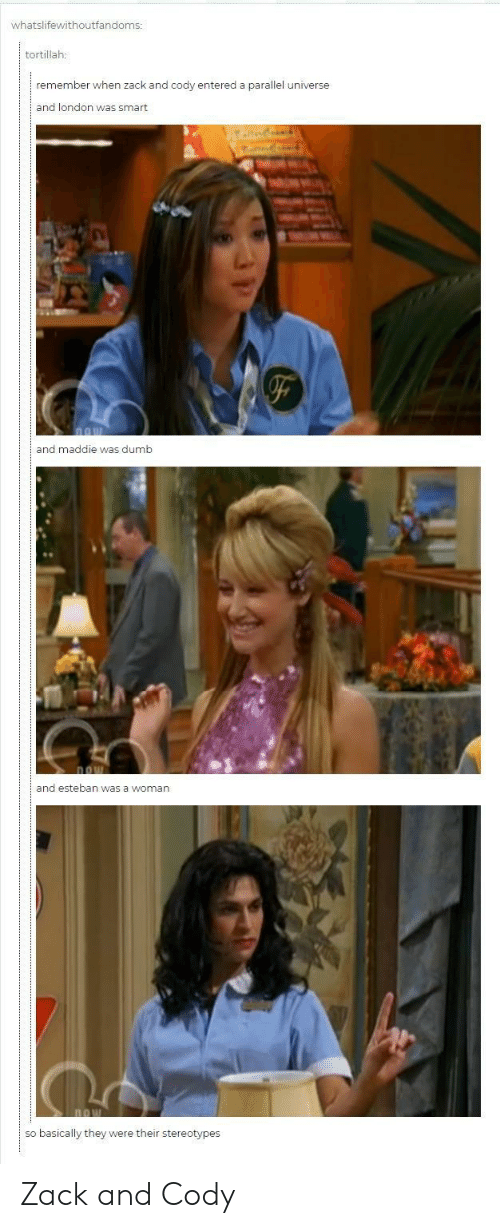 esteban: whatslifewithoutfandoms:  tortillah:  remember when zack and cody entered a parallel universe  and london was smart  and maddie was dumb  and esteban was a woman  so basically they were their stereotypes Zack and Cody