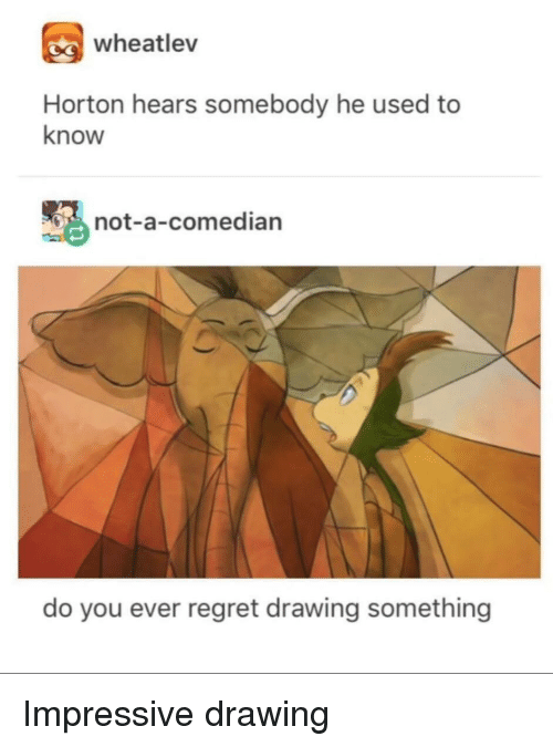 Regret, You, and Used: wheatlev  Horton hears somebody he used to  know  not-a-comedian  do you ever regret drawing something Impressive drawing
