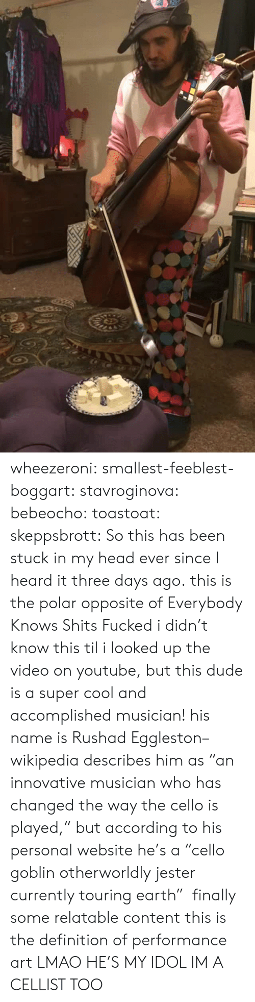"Dude, Head, and Lmao: wheezeroni:  smallest-feeblest-boggart:  stavroginova:  bebeocho:  toastoat:  skeppsbrott: So this has been stuck in my head ever since I heard it three days ago. this is the polar opposite of Everybody Knows Shits Fucked  i didn't know this til i looked up the video on youtube, but this dude is a super cool and accomplished musician! his name is Rushad Eggleston–wikipedia describes him as ""an innovative musician who has changed the way the cello is played,"" but according to his personal website he's a ""cello goblin  otherworldly jester currently touring earth""    finally some relatable content  this is the definition of performance art  LMAO HE'S MY IDOL IM A CELLIST TOO"