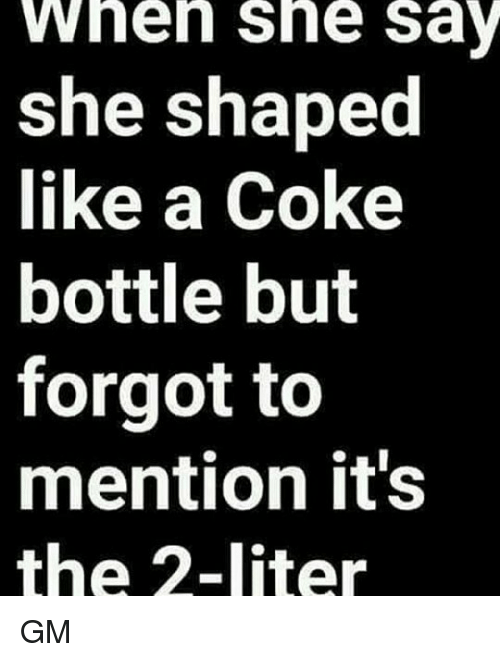 Literately: wheh she sa  she shaped  like a Coke  bottle but  forgot to  mention it's  the 2-liter GM