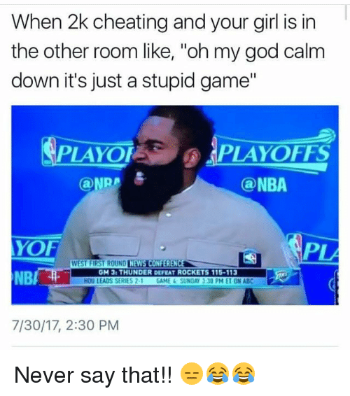 """Abc, Cheating, and Funny: When 2k cheating and your girl is in  the other room like, """"oh my god calm  down it's just a stupid game""""  PLAYOFPLAYOFFS  @ NBA  YOF  NBA  PLA  GM 3: THUNDER DEFEAT ROCKETS 115-113  HOU LEADS SERIES 2-1 GAME 4 SUNDAY』30 PM ET ON ABC  7/30/17, 2:30 PM Never say that!! 😑😂😂"""