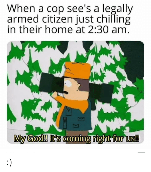 chilling: When a cop see's a legally  armed citizen just chilling  in their home at 2:30 am.  My God!! It's coming right for us! :)