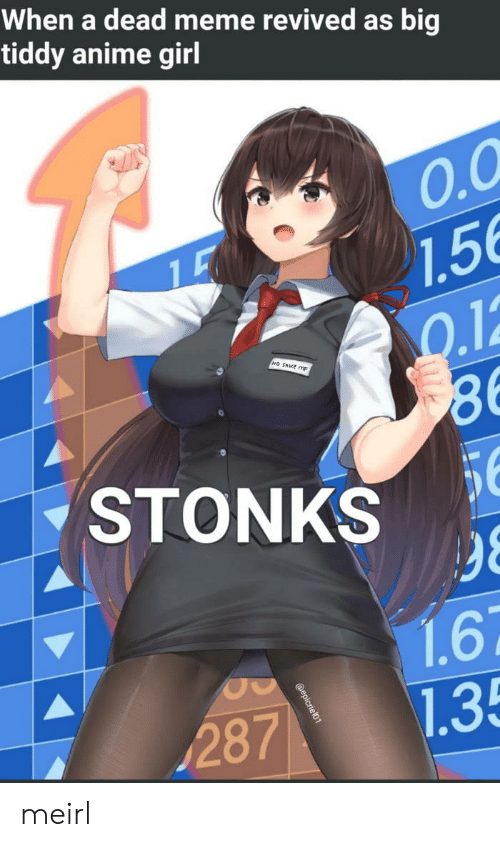 Stonks: When a dead meme revived as big  tiddy anime girl  O.O  7.5  Q.12  86  STONKS  NO SAKE m  56  98  1.6  1.35  287  @epicriel01 meirl