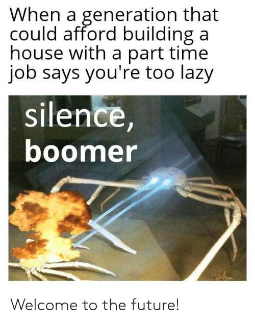 Silence: When a generation that  could afford building a  house with a part time  job says you're too lazy  silence,  boomer Welcome to the future!