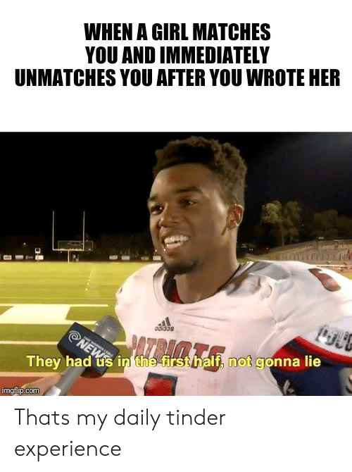 News, Tinder, and Girl: WHEN A GIRL MATCHES  YOU AND IMMEDIATELY  UNMATCHES YOU AFTER YOU WROTE HER  odidas  NEWS  They had us in the-first half, not gonna lie  imgflip.com Thats my daily tinder experience
