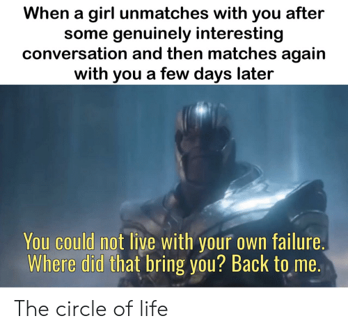 circle: When a girl unmatches with you after  some genuinely interesting  conversation and then matches again  with you a few days later  You could not live with your own failure.  Where did that bring you? Back to me. The circle of life