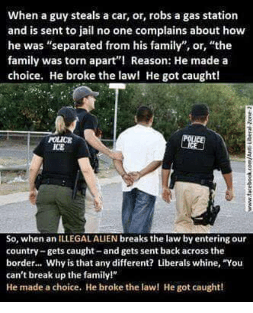 "Illegal Alien: When a guy steals a car, or, robs a gas station  and is sent to jail no one complains about how  he was ""separated from his family"", or, ""the  family was torn apart Reason: He made a  choice. He broke the lawl He got caught!  POLICE  ICE  So, when an ILLEGAL ALIEN breaks the law by entering our  country-gets caught-and gets sent back across the  border... Why is that any different? Liberals whine, ""You  can't break up the family!  He made a choice. He broke the la He got caught!"