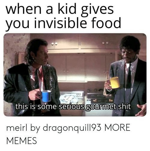 Dank, Food, and Memes: when a kid gives  you invisible food  this is some serious gourmet shit meirl by dragonquill93 MORE MEMES