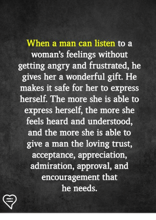 Memes, Express, and Angry: When a man can listen to a  woman's feelings without  getting angry and frustrated, he  gives her a wonderful gift. He  makes it safe for her to express  herself. The more she is able to  express herself, the more she  feels heard and understood,  and the more she is able to  give a man the loving trust,  acceptance, appreciation,  admiration, approval, and  encouragement that  he needs.