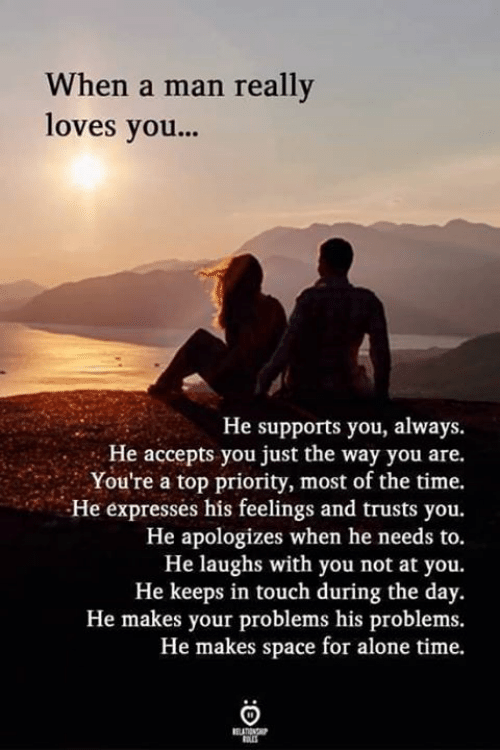 Being Alone, Memes, and Space: When a man really  loves you...  He supports you, always  . He accepts you just the way you are.  You're a top priority, most of the time.  He expresses his feelings and trusts you.  He apologizes when he needs to.  He laughs with you not at you.  He keeps in touch during the day.  He makes your problems his problems.  He makes space for alone time.