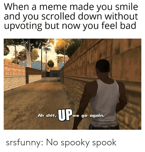 Upvoting: When a meme made you smile  and you scrolled down without  upvoting but now you feel bad  UP  we go again.  Ah shit, srsfunny:  No spooky spook