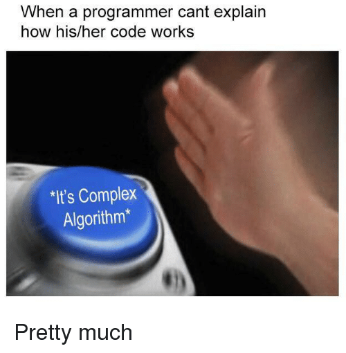 Complex, How, and Her: When a programmer cant explain  how his/her code works  It's Complex  Algorithm* Pretty much